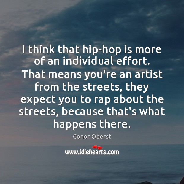 I think that hip-hop is more of an individual effort. That means Conor Oberst Picture Quote