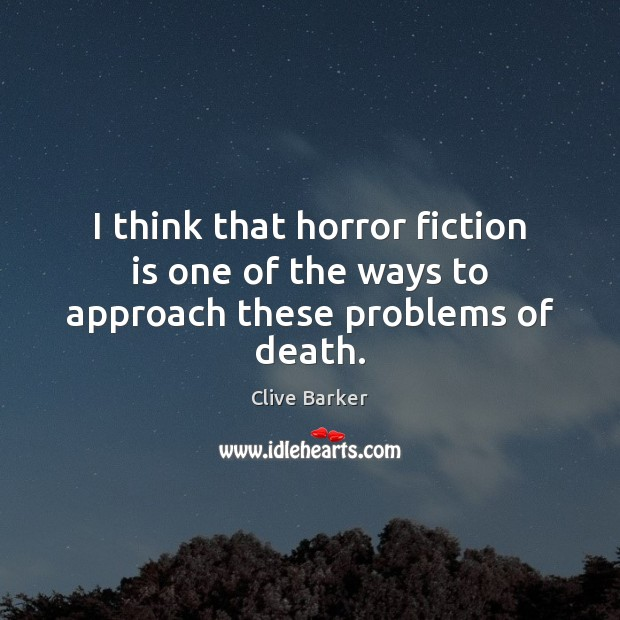 I think that horror fiction is one of the ways to approach these problems of death. Clive Barker Picture Quote