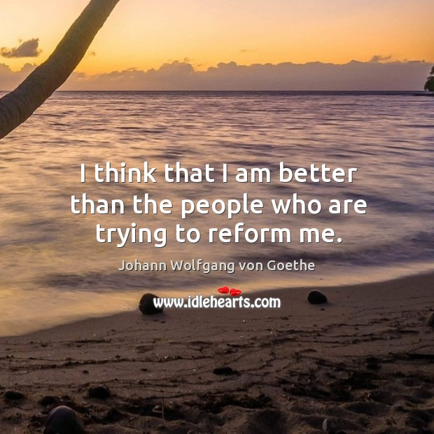 I think that I am better than the people who are trying to reform me. Image