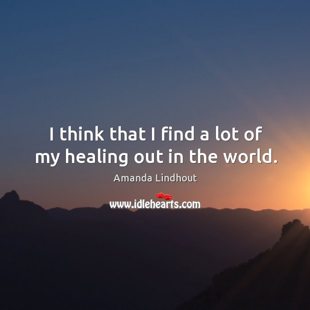 Image, I think that I find a lot of my healing out in the world.
