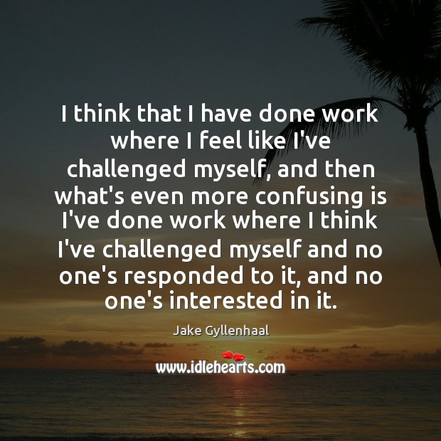 I think that I have done work where I feel like I've Jake Gyllenhaal Picture Quote