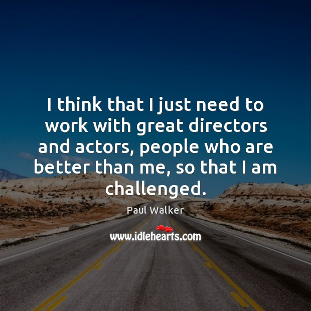 I think that I just need to work with great directors and Paul Walker Picture Quote