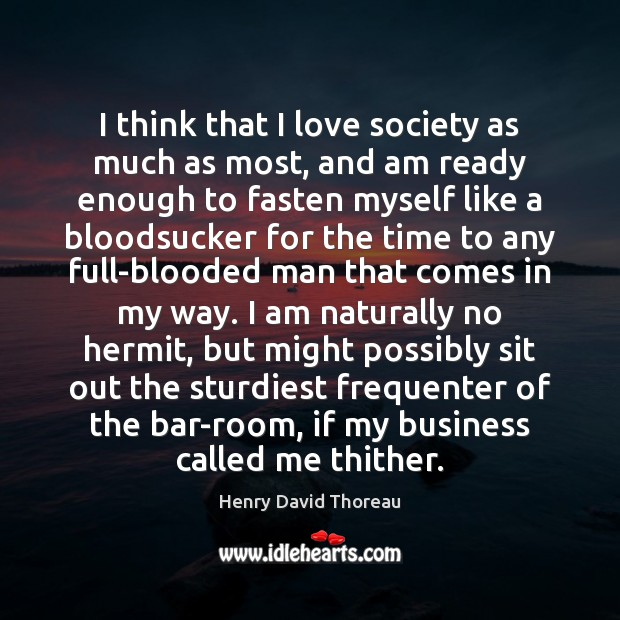 I think that I love society as much as most, and am Henry David Thoreau Picture Quote