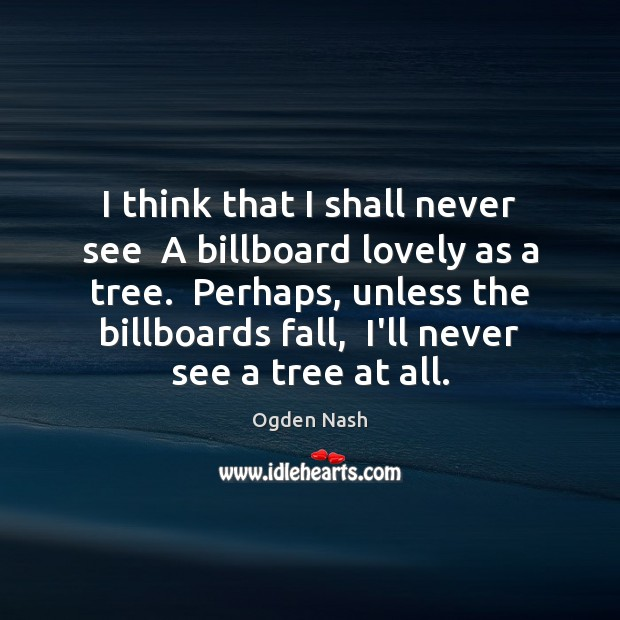 I think that I shall never see  A billboard lovely as a Ogden Nash Picture Quote