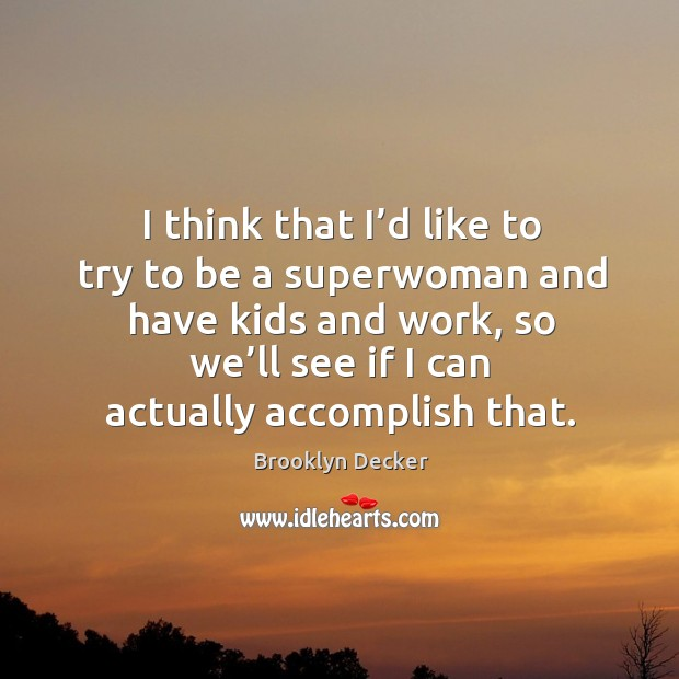 I think that I'd like to try to be a superwoman and have kids and work, so we'll see Brooklyn Decker Picture Quote