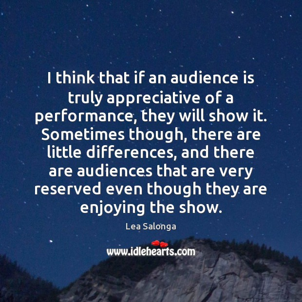 Image, I think that if an audience is truly appreciative of a performance,