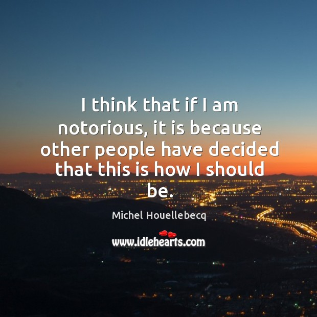 I think that if I am notorious, it is because other people Image
