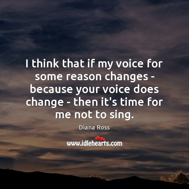 I think that if my voice for some reason changes – because Diana Ross Picture Quote