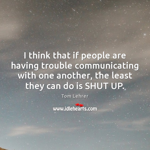I think that if people are having trouble communicating with one another, Tom Lehrer Picture Quote
