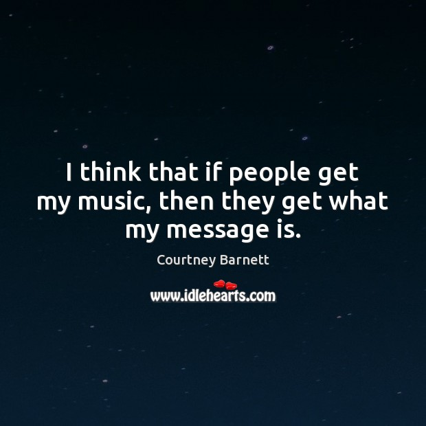 I think that if people get my music, then they get what my message is. Image