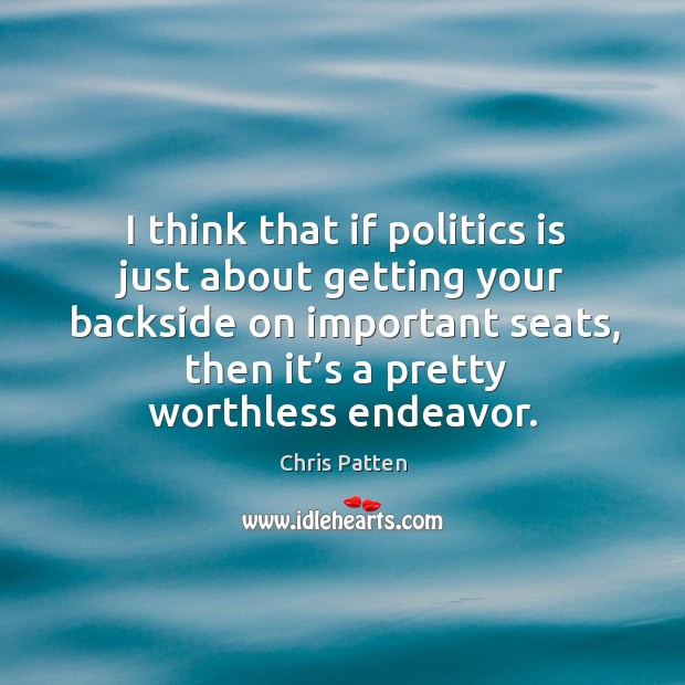 I think that if politics is just about getting your backside on important seats, then it's a pretty worthless endeavor. Image
