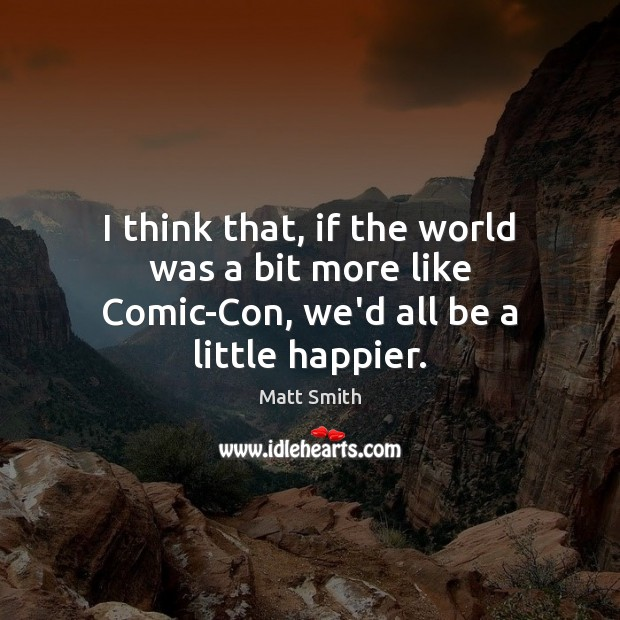 I think that, if the world was a bit more like Comic-Con, we'd all be a little happier. Image