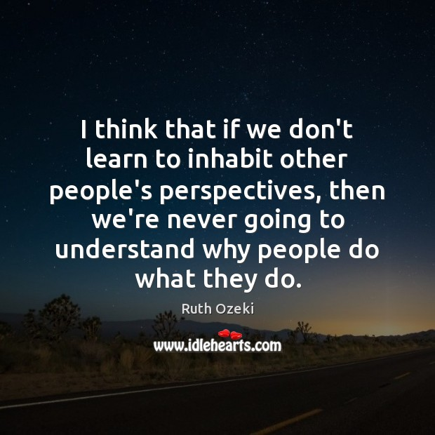 I think that if we don't learn to inhabit other people's perspectives, Ruth Ozeki Picture Quote