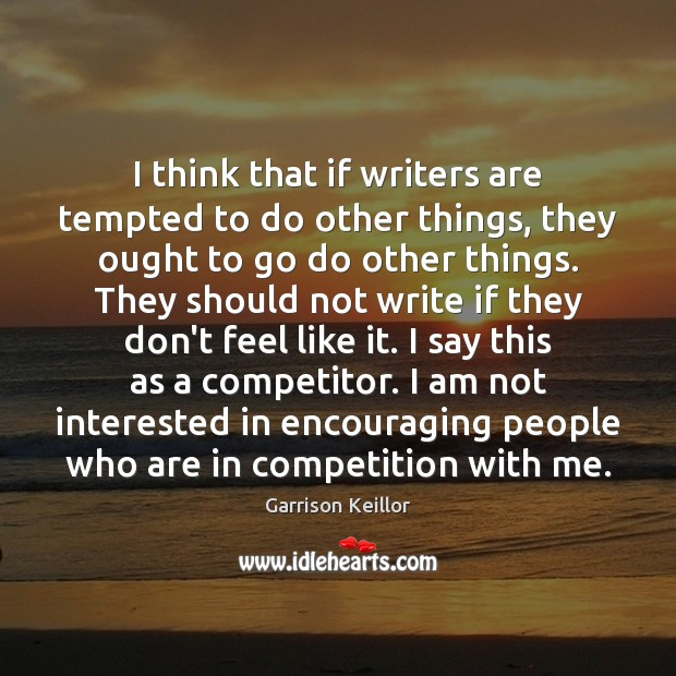 Garrison Keillor Picture Quote image saying: I think that if writers are tempted to do other things, they