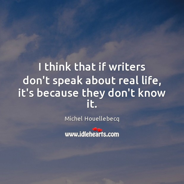 I think that if writers don't speak about real life, it's because they don't know it. Image