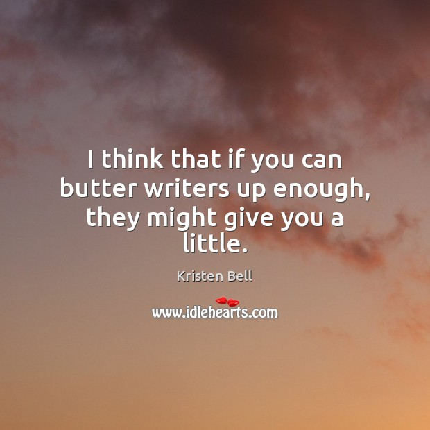 I think that if you can butter writers up enough, they might give you a little. Kristen Bell Picture Quote