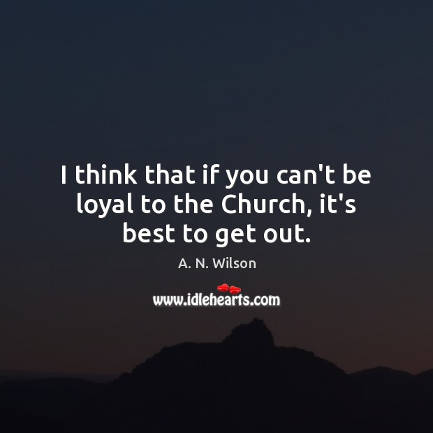 I think that if you can't be loyal to the Church, it's best to get out. Image