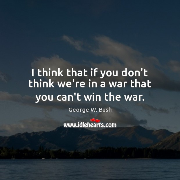 Image, I think that if you don't think we're in a war that you can't win the war.