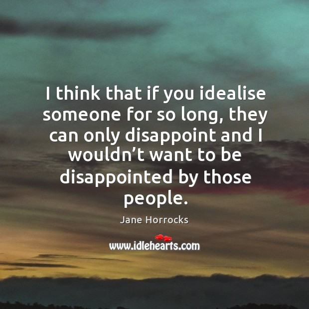 I think that if you idealise someone for so long, they can only disappoint and I wouldn't want to be disappointed by those people. Image