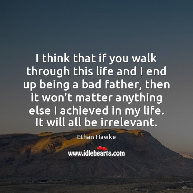 I think that if you walk through this life and I end Ethan Hawke Picture Quote