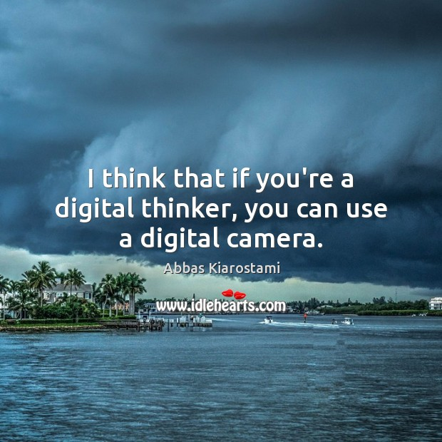 Image, I think that if you're a digital thinker, you can use a digital camera.