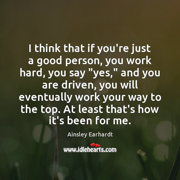 I think that if you're just a good person, you work hard, Ainsley Earhardt Picture Quote