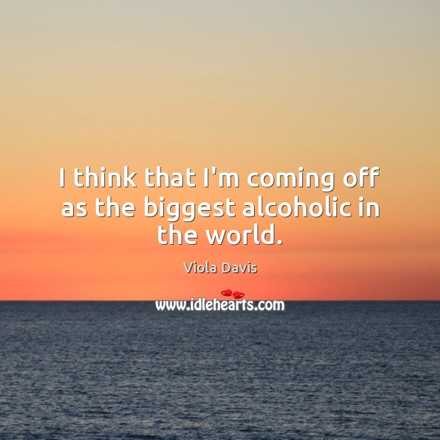 I think that I'm coming off as the biggest alcoholic in the world. Viola Davis Picture Quote