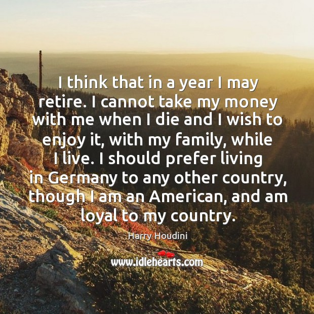I think that in a year I may retire. I cannot take my money with me when I die and I wish to enjoy it Image