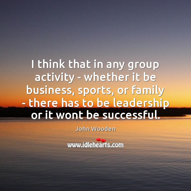 I think that in any group activity – whether it be business, John Wooden Picture Quote