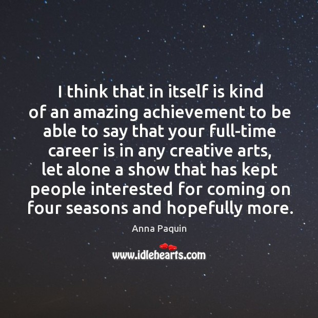 I think that in itself is kind of an amazing achievement to be able to say that your full-time career is in any creative arts Anna Paquin Picture Quote