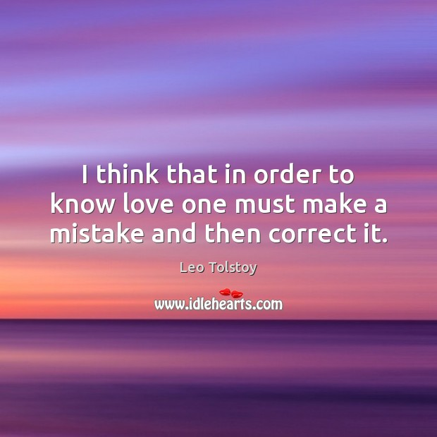 I think that in order to know love one must make a mistake and then correct it. Leo Tolstoy Picture Quote