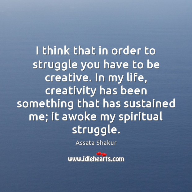 I think that in order to struggle you have to be creative. Assata Shakur Picture Quote