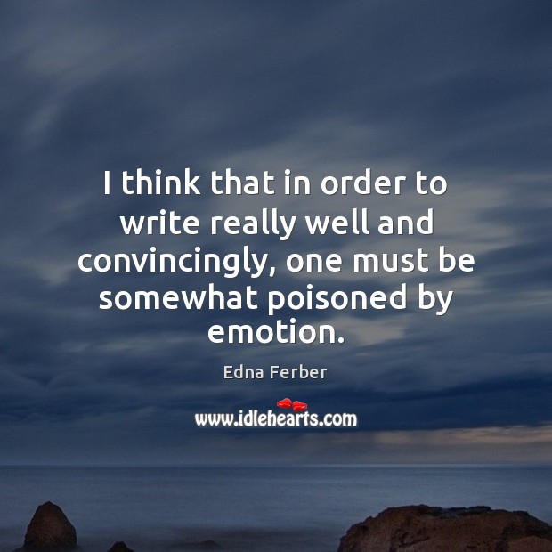 I think that in order to write really well and convincingly, one Edna Ferber Picture Quote