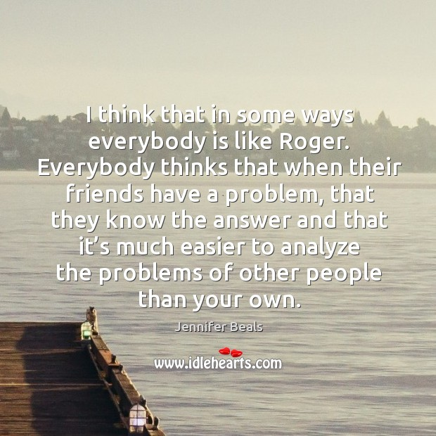 I think that in some ways everybody is like roger. Everybody thinks that when their Jennifer Beals Picture Quote