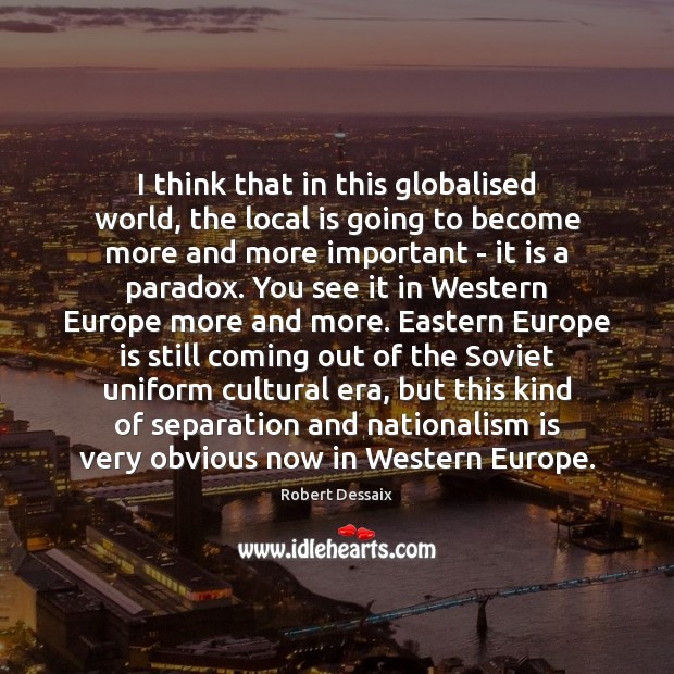 I think that in this globalised world, the local is going to Image