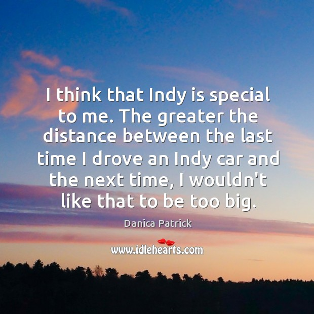 I think that Indy is special to me. The greater the distance Danica Patrick Picture Quote