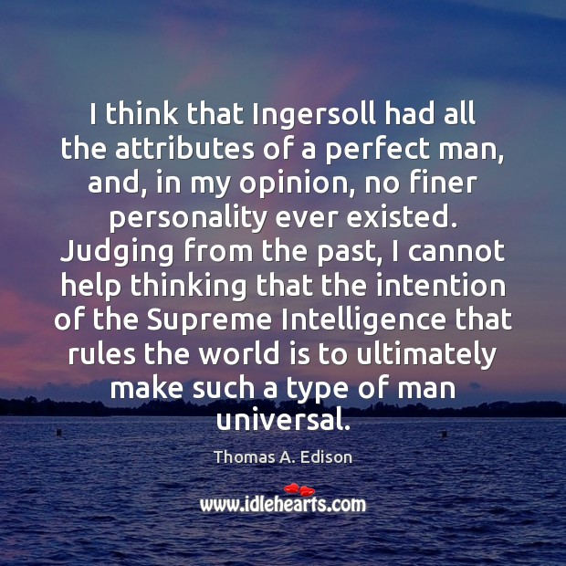I think that Ingersoll had all the attributes of a perfect man, Thomas A. Edison Picture Quote