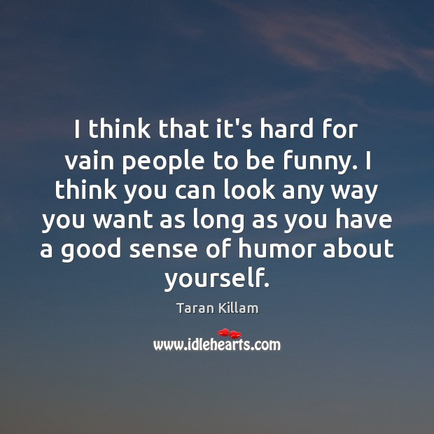I think that it's hard for vain people to be funny. I Image
