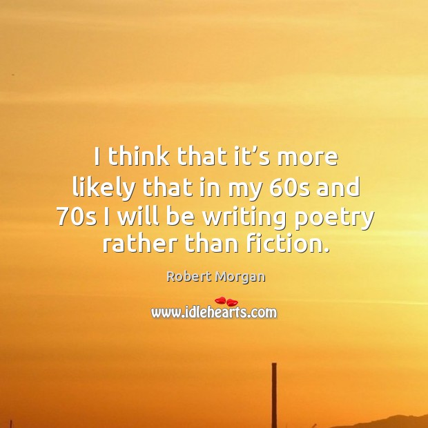 I think that it's more likely that in my 60s and 70s I will be writing poetry rather than fiction. Robert Morgan Picture Quote