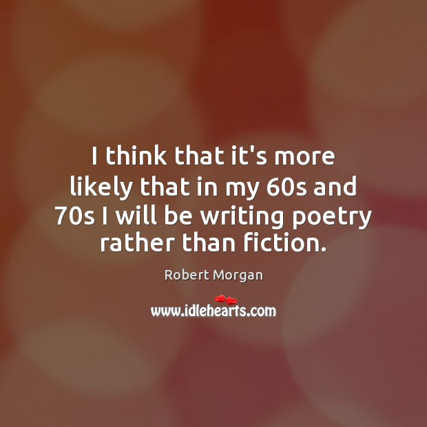 I think that it's more likely that in my 60s and 70s Robert Morgan Picture Quote
