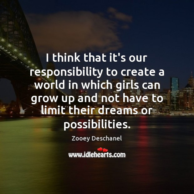 I think that it's our responsibility to create a world in which Zooey Deschanel Picture Quote