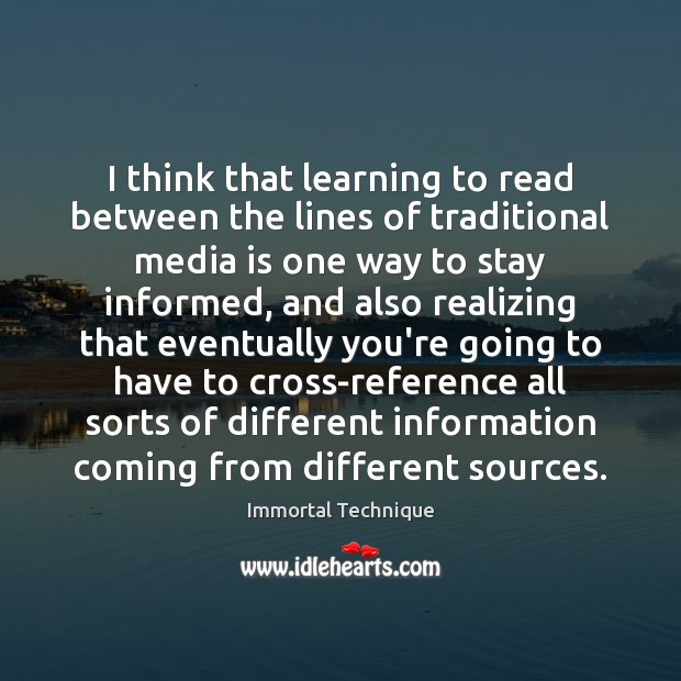 I think that learning to read between the lines of traditional media Immortal Technique Picture Quote