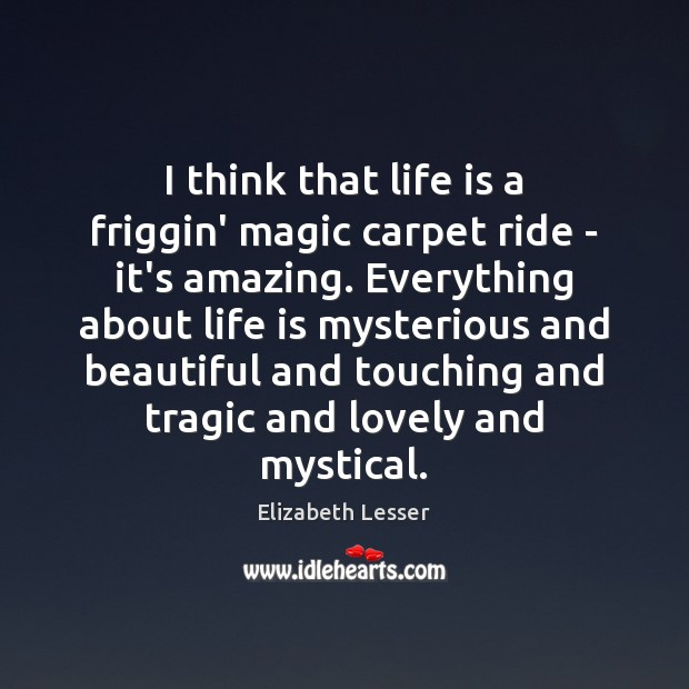 I think that life is a friggin' magic carpet ride – it's Elizabeth Lesser Picture Quote