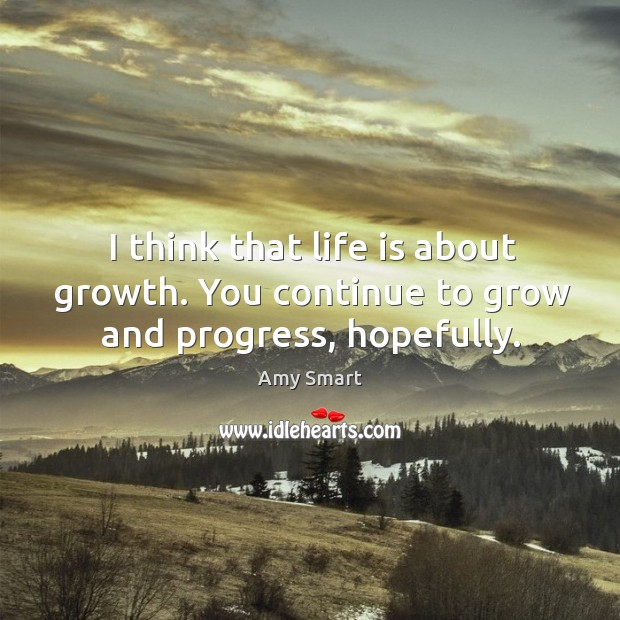 I think that life is about growth. You continue to grow and progress, hopefully. Image