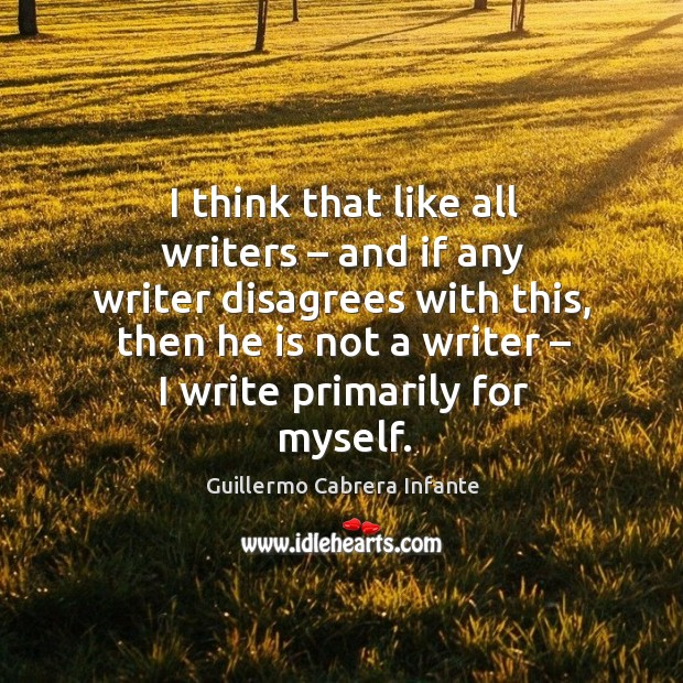 I think that like all writers – and if any writer disagrees with this, then he is not a writer – I write primarily for myself. Image