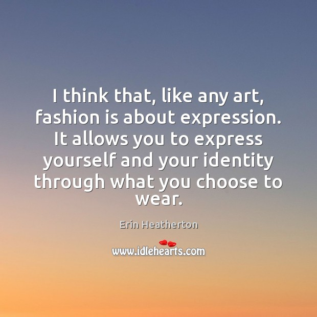I think that, like any art, fashion is about expression. It allows Fashion Quotes Image