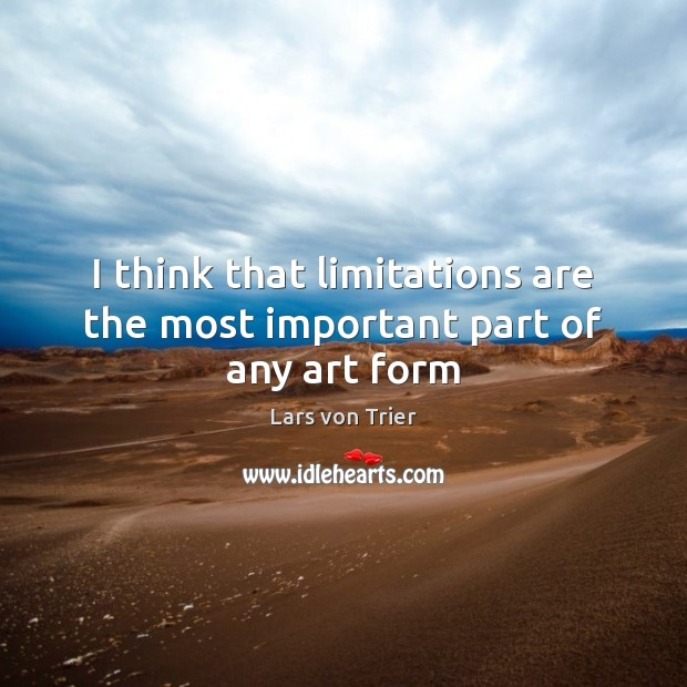 I think that limitations are the most important part of any art form Lars von Trier Picture Quote