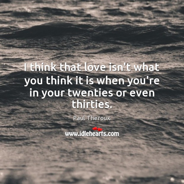I think that love isn't what you think it is when you're Paul Theroux Picture Quote