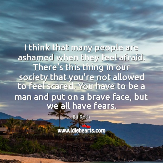I think that many people are ashamed when they feel afraid. There's Image