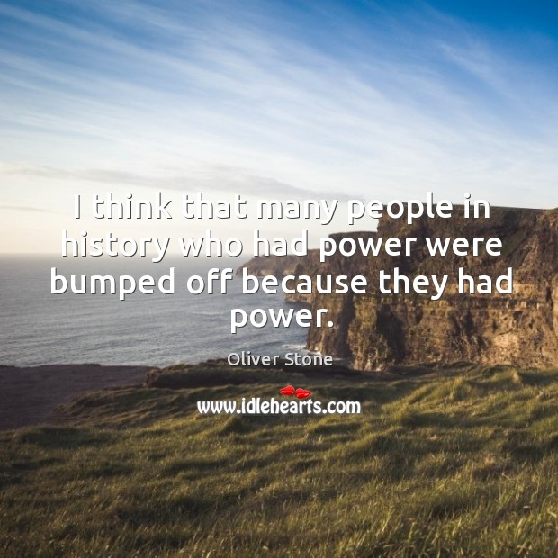 I think that many people in history who had power were bumped off because they had power. Image
